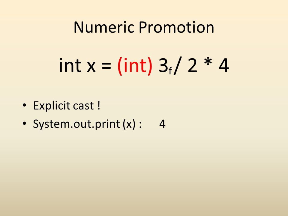 Numeric Promotion int x = (int) 3 / 2 * 4 f Explicit cast ! System.out.print (x) : 4