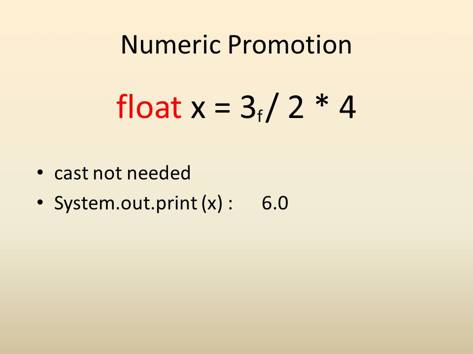 Numeric Promotion float x = 3 / 2 * 4 f cast not needed System.out.print (x) : 6.0