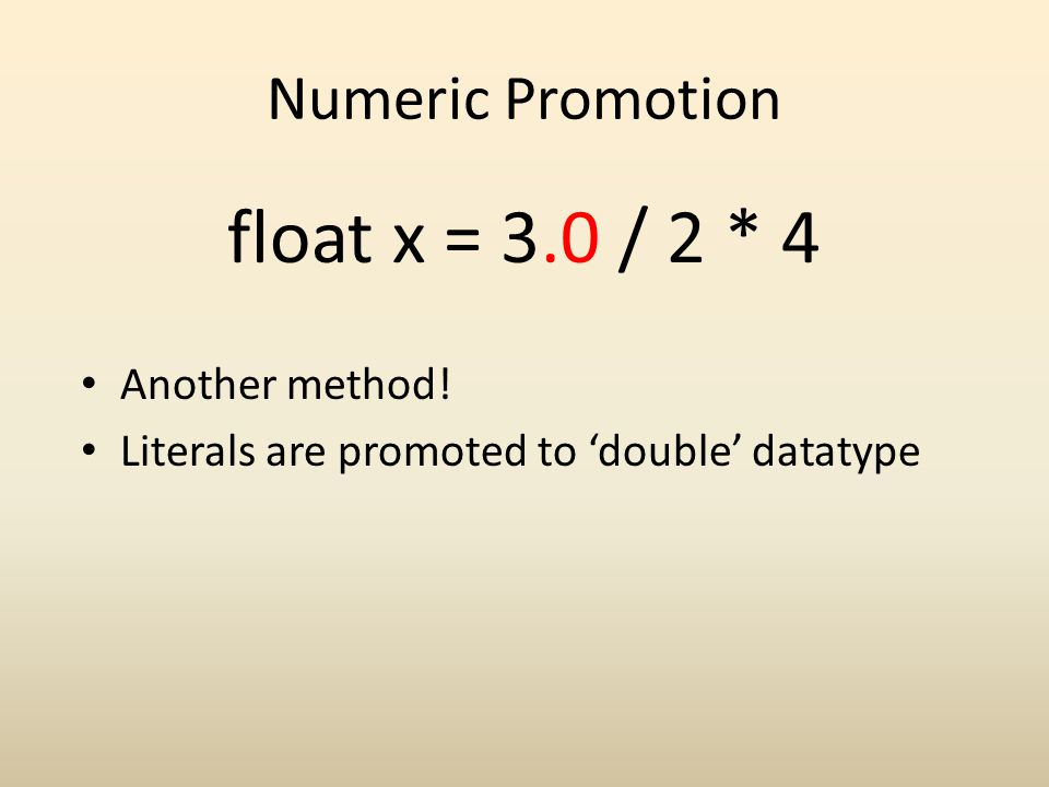 Numeric Promotion float x = 3.0 / 2 * 4 Another method! Literals are promoted to double datatype