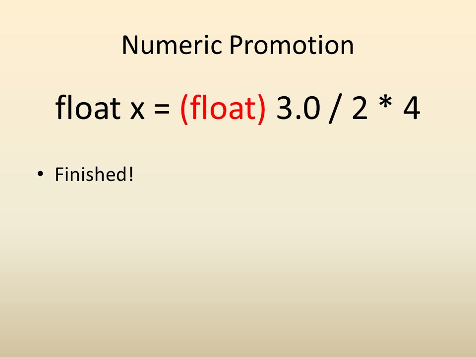 Numeric Promotion float x = (float) 3.0 / 2 * 4 Finished!