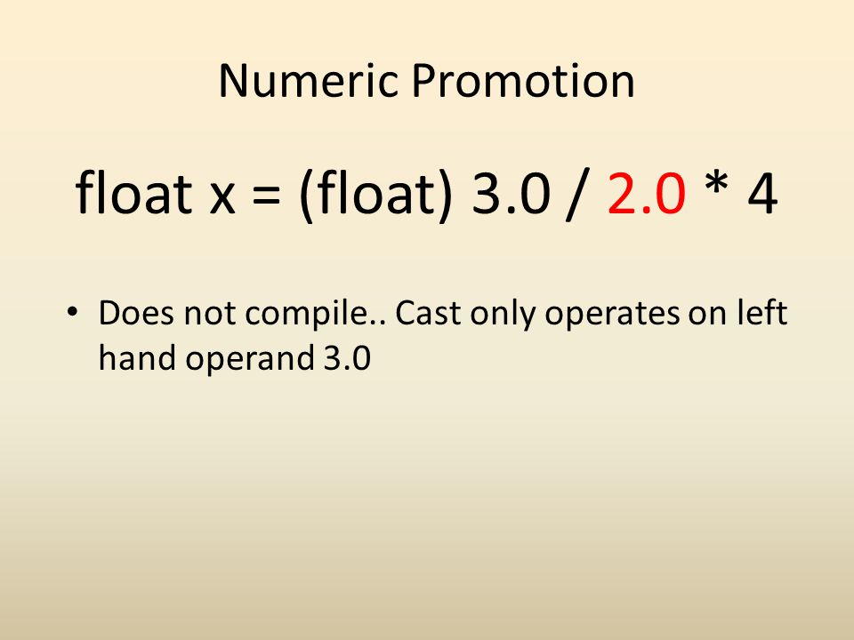 Numeric Promotion float x = (float) 3.0 / 2.0 * 4 Does not compile.. Cast only operates on left hand operand 3.0