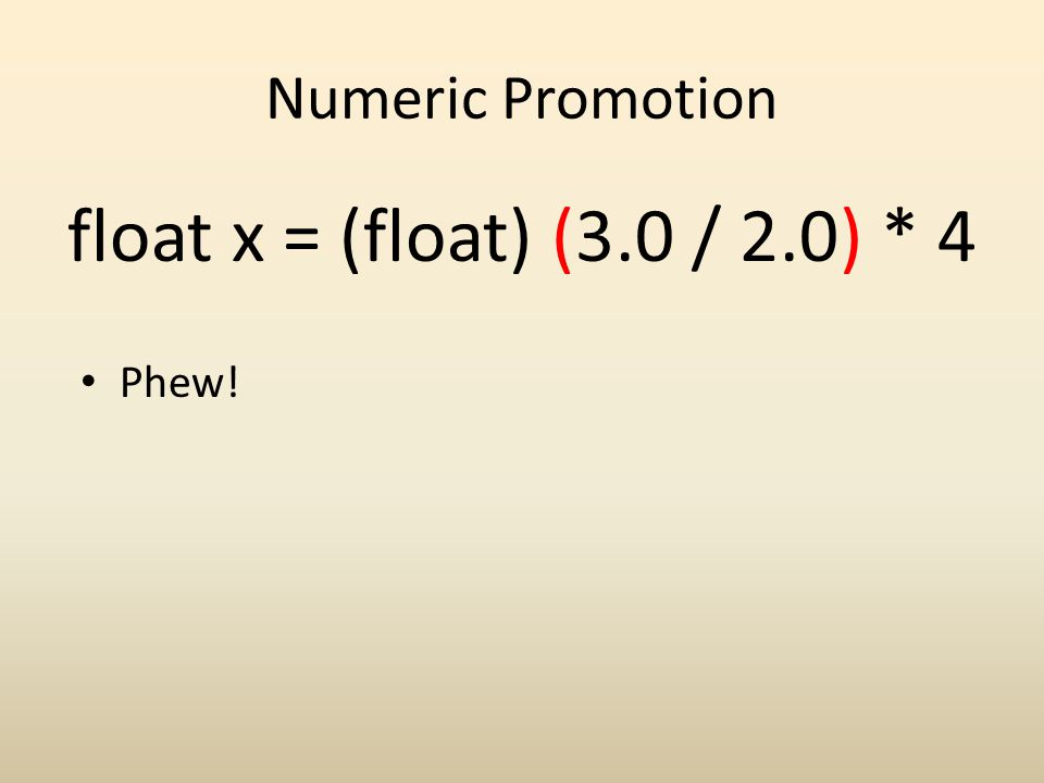 Numeric Promotion float x = (float) (3.0 / 2.0) * 4 Phew!