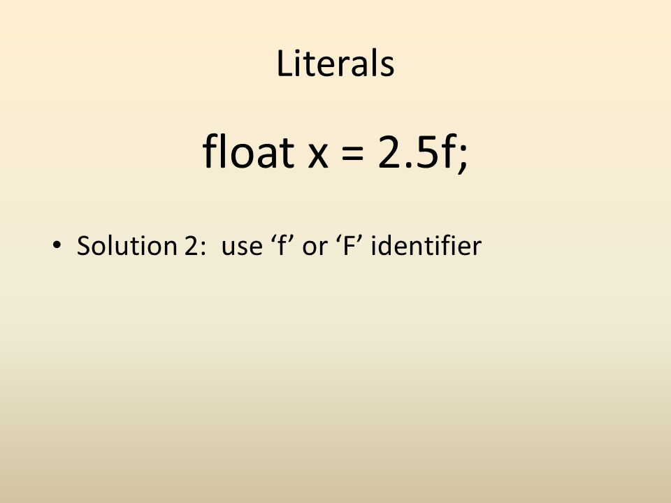 Literals Solution 2: use f or F identifier float x = 2.5f;