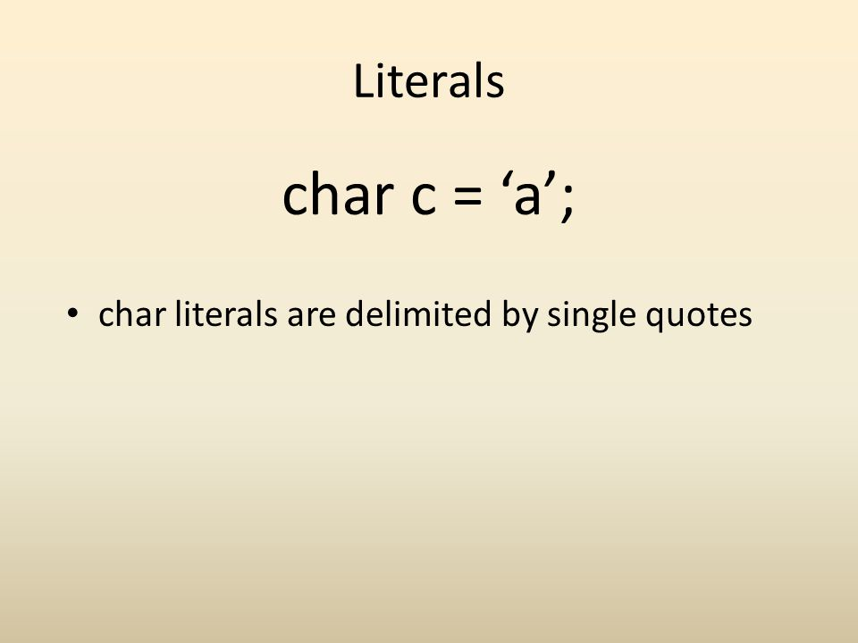 Literals char literals are delimited by single quotes char c = a;