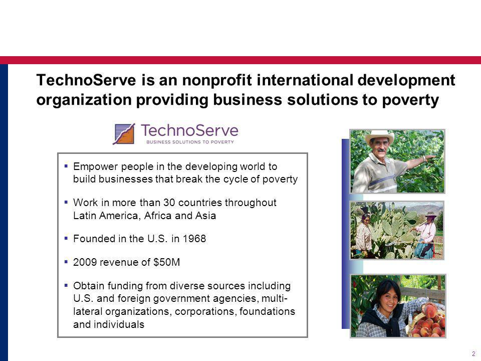 TechnoServe is an nonprofit international development organization providing business solutions to poverty Empower people in the developing world to build businesses that break the cycle of poverty Work in more than 30 countries throughout Latin America, Africa and Asia Founded in the U.S.