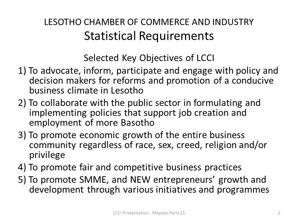 Selected Key Objectives of LCCI 1) To advocate, inform, participate and engage with policy and decision makers for reforms and promotion of a conducive business climate in Lesotho 2) To collaborate with the public sector in formulating and implementing policies that support job creation and employment of more Basotho 3) To promote economic growth of the entire business community regardless of race, sex, creed, religion and/or privilege 4) To promote fair and competitive business practices 5) To promote SMME, and NEW entrepreneurs growth and development through various initiatives and programmes LESOTHO CHAMBER OF COMMERCE AND INDUSTRY Statistical Requirements 2LCCI Presentation - Maputo Paris 21