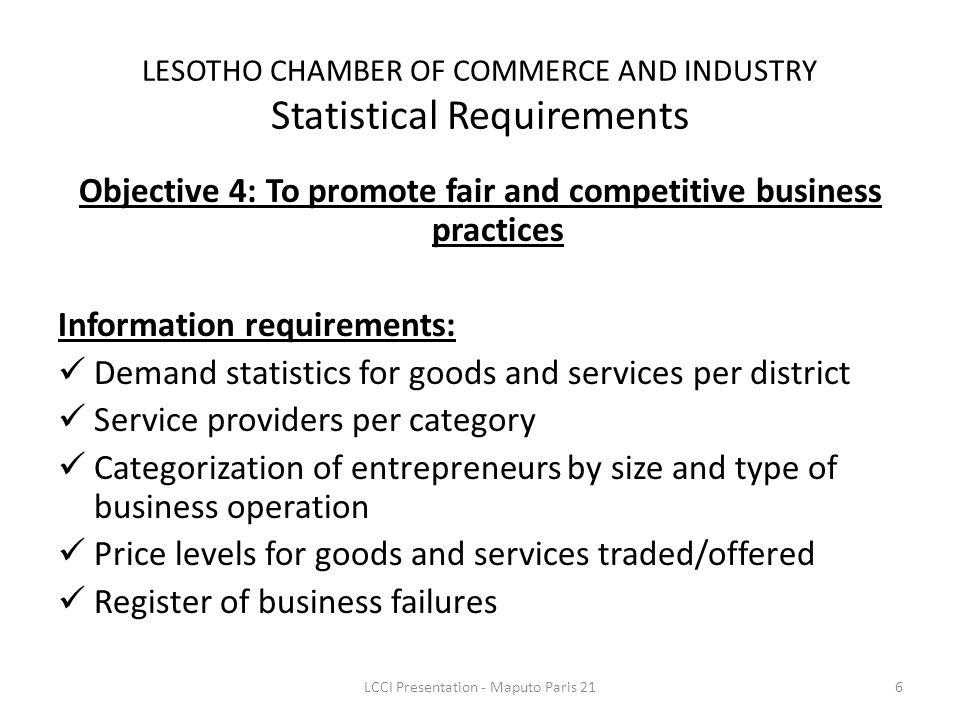Objective 4: To promote fair and competitive business practices Information requirements: Demand statistics for goods and services per district Service providers per category Categorization of entrepreneurs by size and type of business operation Price levels for goods and services traded/offered Register of business failures LESOTHO CHAMBER OF COMMERCE AND INDUSTRY Statistical Requirements 6LCCI Presentation - Maputo Paris 21