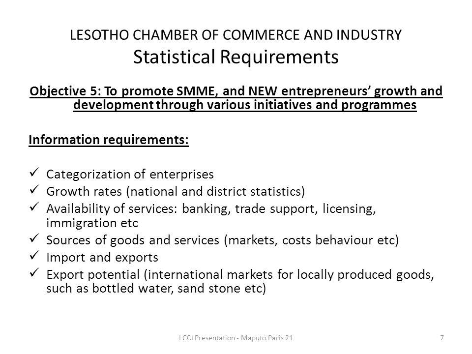 Objective 5: To promote SMME, and NEW entrepreneurs growth and development through various initiatives and programmes Information requirements: Categorization of enterprises Growth rates (national and district statistics) Availability of services: banking, trade support, licensing, immigration etc Sources of goods and services (markets, costs behaviour etc) Import and exports Export potential (international markets for locally produced goods, such as bottled water, sand stone etc) LESOTHO CHAMBER OF COMMERCE AND INDUSTRY Statistical Requirements 7LCCI Presentation - Maputo Paris 21