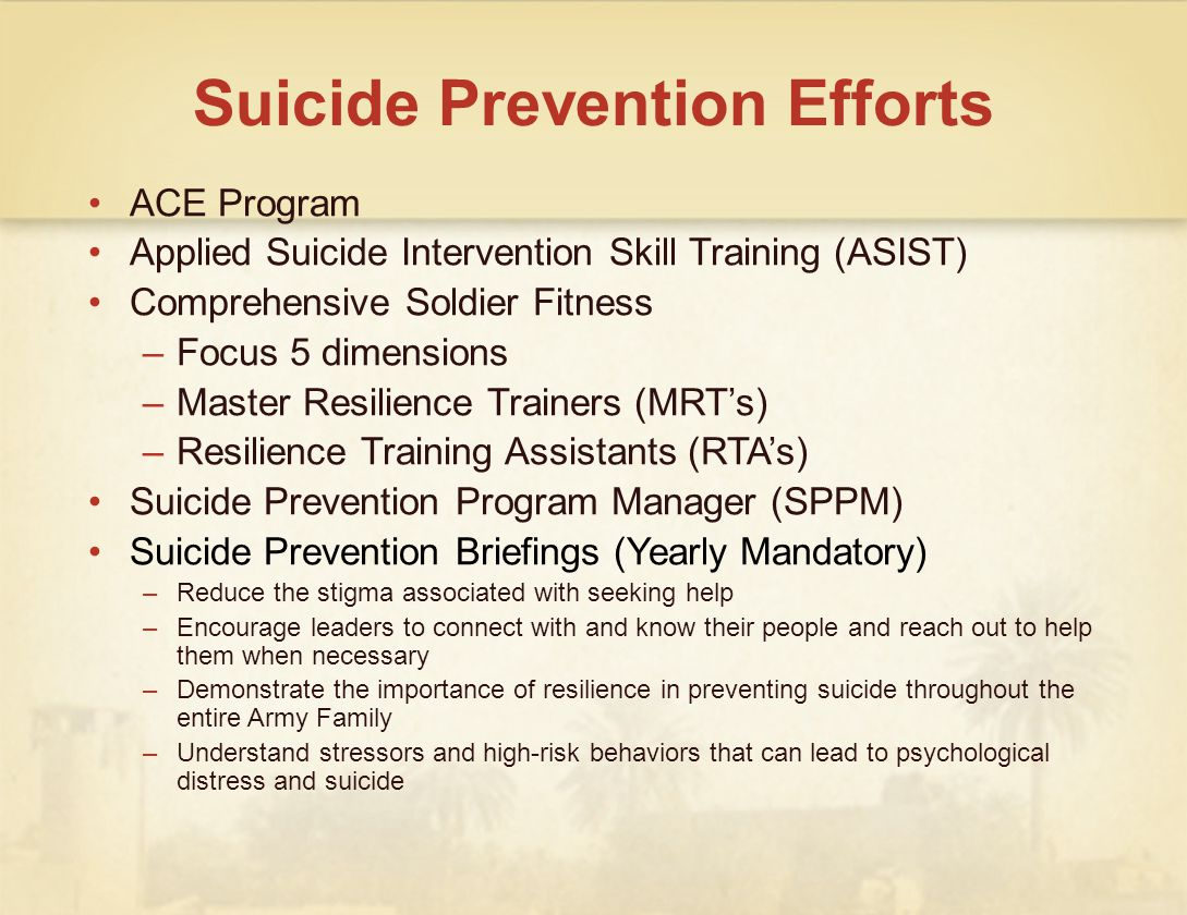 Suicide Prevention Efforts ACE Program Applied Suicide Intervention Skill Training (ASIST) Comprehensive Soldier Fitness –Focus 5 dimensions –Master Resilience Trainers (MRTs) –Resilience Training Assistants (RTAs) Suicide Prevention Program Manager (SPPM) Suicide Prevention Briefings (Yearly Mandatory) –Reduce the stigma associated with seeking help –Encourage leaders to connect with and know their people and reach out to help them when necessary –Demonstrate the importance of resilience in preventing suicide throughout the entire Army Family –Understand stressors and high-risk behaviors that can lead to psychological distress and suicide