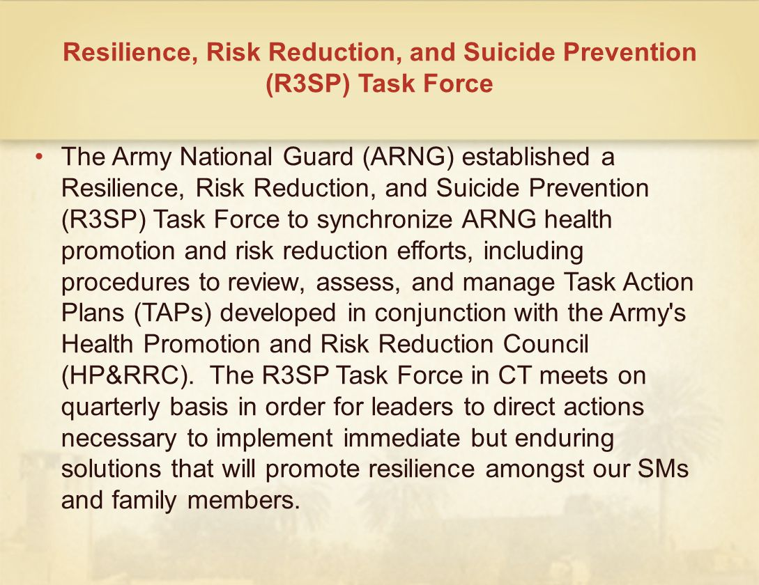 Resilience, Risk Reduction, and Suicide Prevention (R3SP) Task Force The Army National Guard (ARNG) established a Resilience, Risk Reduction, and Suicide Prevention (R3SP) Task Force to synchronize ARNG health promotion and risk reduction efforts, including procedures to review, assess, and manage Task Action Plans (TAPs) developed in conjunction with the Army s Health Promotion and Risk Reduction Council (HP&RRC).