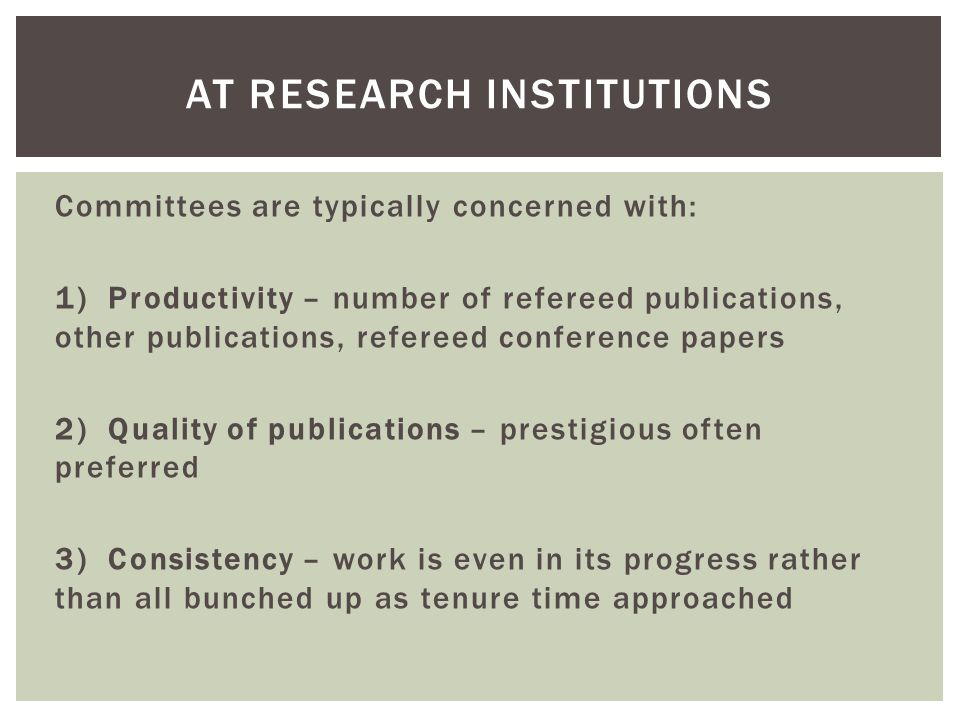 Committees are typically concerned with: 1) Productivity – number of refereed publications, other publications, refereed conference papers 2) Quality of publications – prestigious often preferred 3) Consistency – work is even in its progress rather than all bunched up as tenure time approached AT RESEARCH INSTITUTIONS