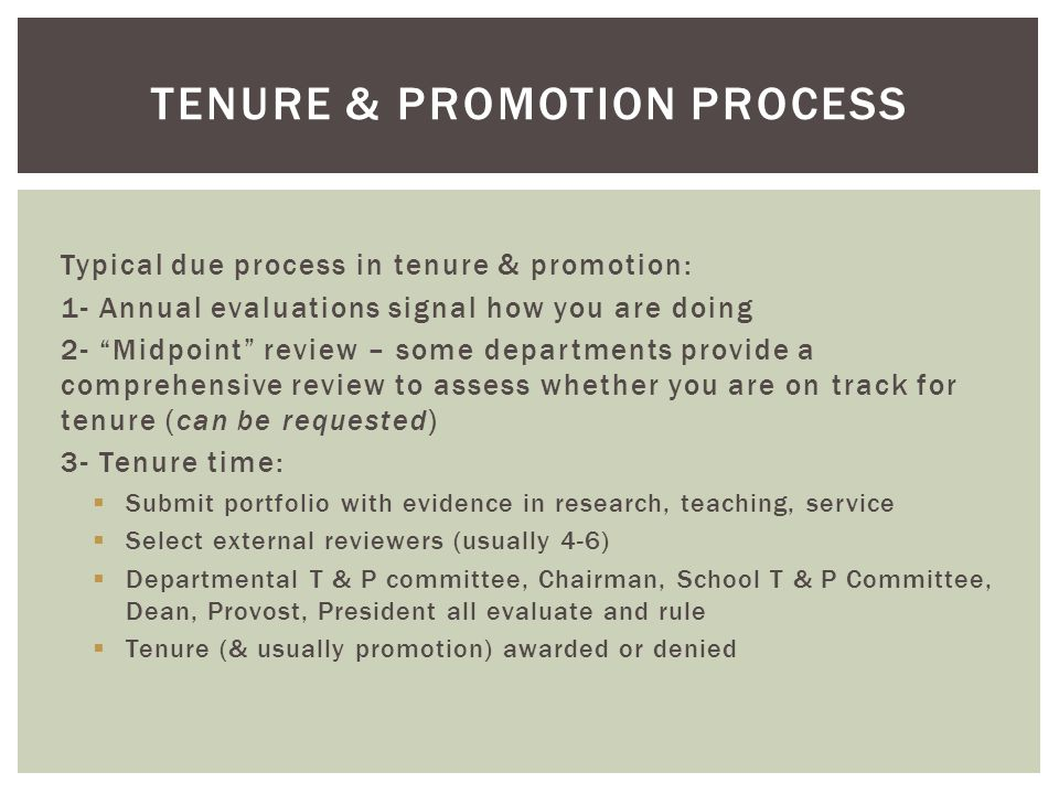 Typical due process in tenure & promotion: 1- Annual evaluations signal how you are doing 2- Midpoint review – some departments provide a comprehensive review to assess whether you are on track for tenure (can be requested) 3- Tenure time: Submit portfolio with evidence in research, teaching, service Select external reviewers (usually 4-6) Departmental T & P committee, Chairman, School T & P Committee, Dean, Provost, President all evaluate and rule Tenure (& usually promotion) awarded or denied TENURE & PROMOTION PROCESS