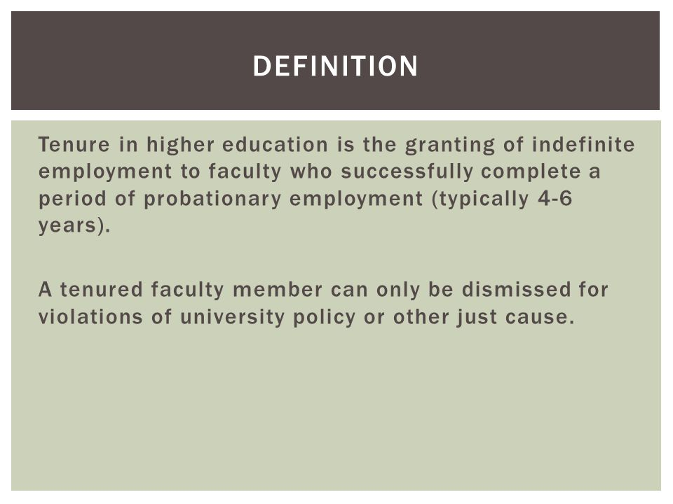 Tenure in higher education is the granting of indefinite employment to faculty who successfully complete a period of probationary employment (typically 4-6 years).