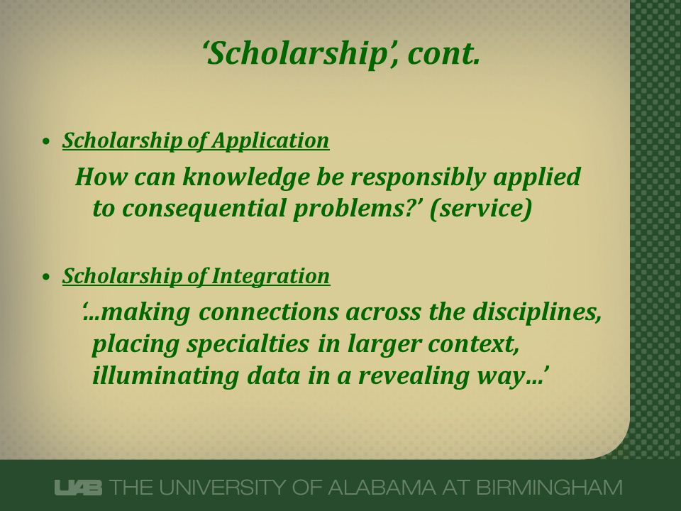 Scholarship, cont. Scholarship of Application How can knowledge be responsibly applied to consequential problems? (service) Scholarship of Integration