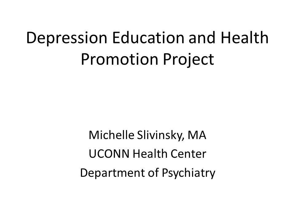Depression Education and Health Promotion Project Michelle Slivinsky, MA UCONN Health Center Department of Psychiatry
