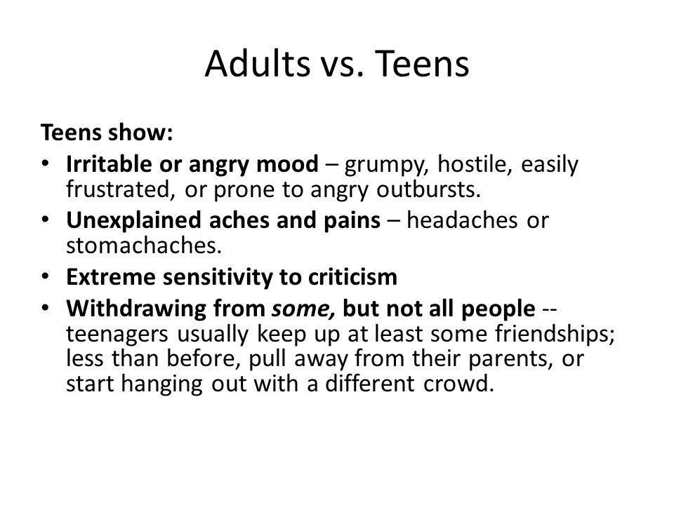 Adults vs. Teens Teens show: Irritable or angry mood – grumpy, hostile, easily frustrated, or prone to angry outbursts. Unexplained aches and pains –