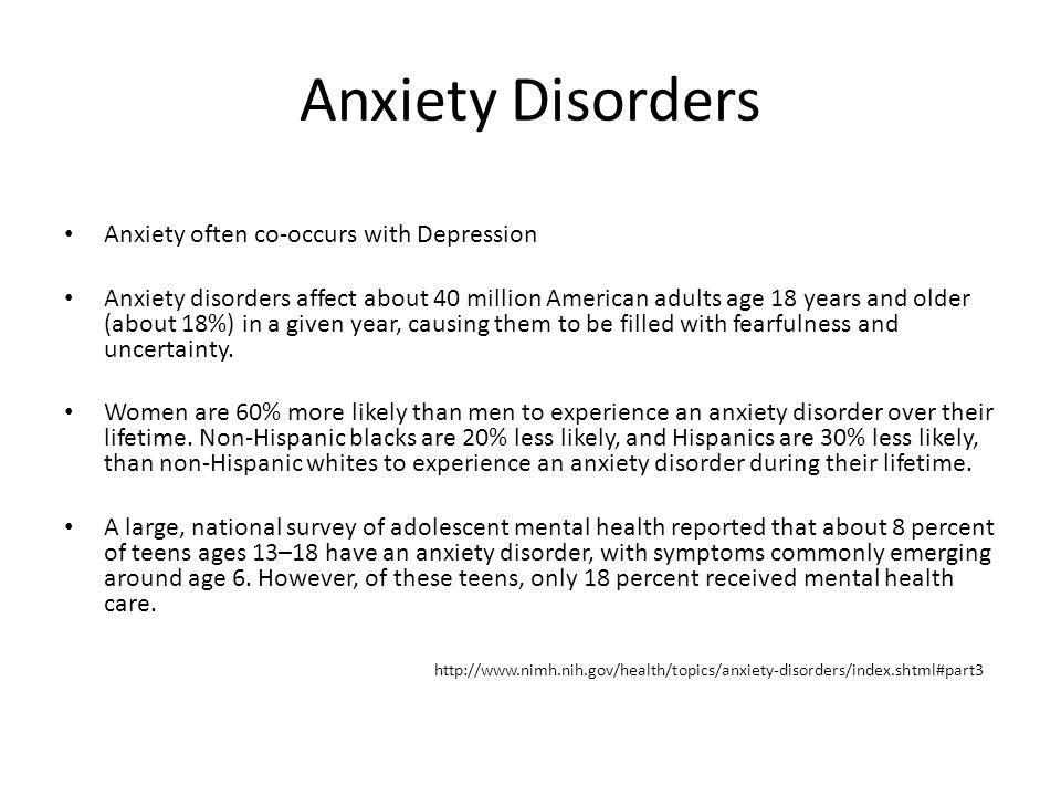 Anxiety Disorders Anxiety often co-occurs with Depression Anxiety disorders affect about 40 million American adults age 18 years and older (about 18%)