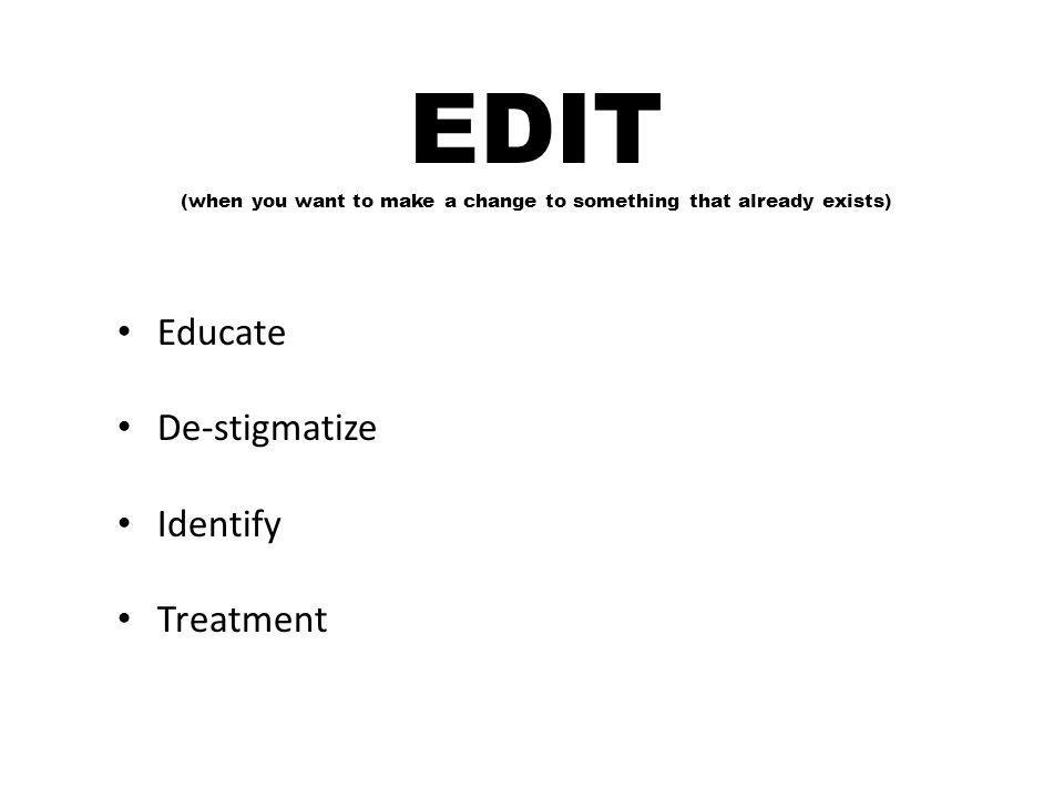 EDIT (when you want to make a change to something that already exists) Educate De-stigmatize Identify Treatment