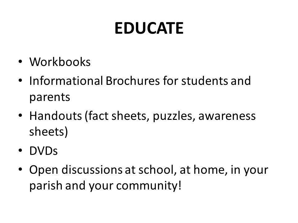 EDUCATE Workbooks Informational Brochures for students and parents Handouts (fact sheets, puzzles, awareness sheets) DVDs Open discussions at school,
