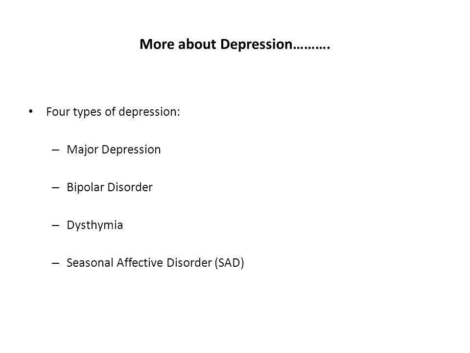 More about Depression………. Four types of depression: – Major Depression – Bipolar Disorder – Dysthymia – Seasonal Affective Disorder (SAD)