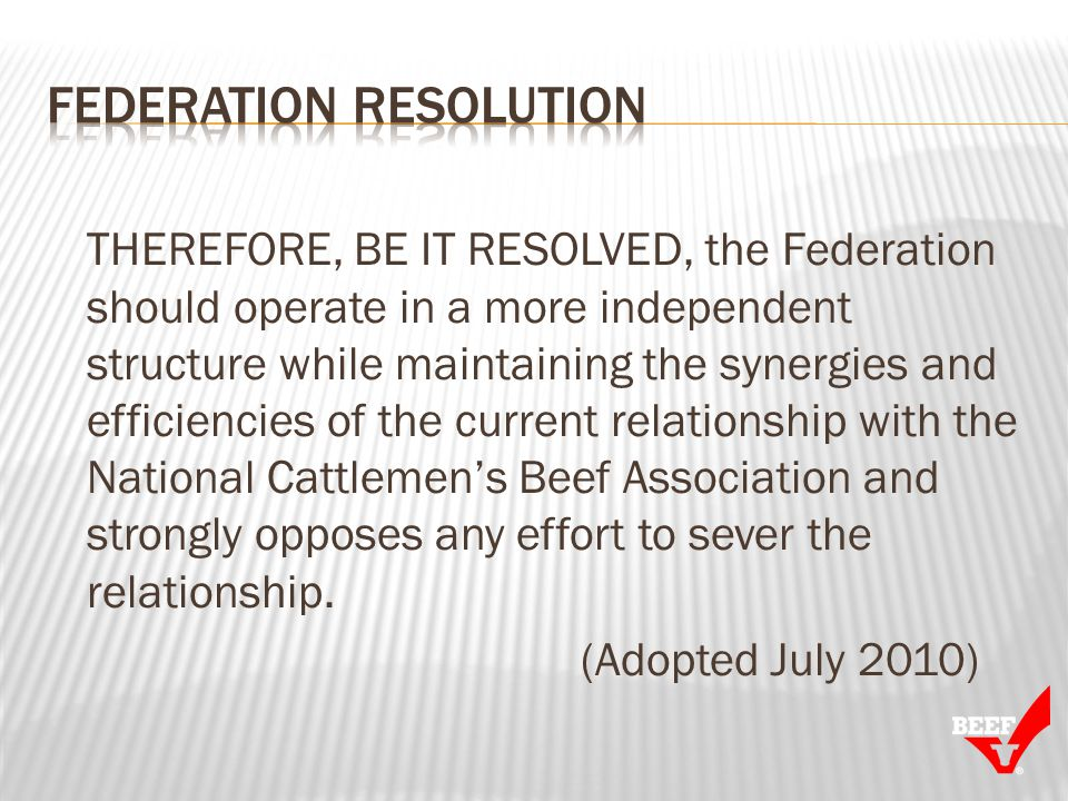 THEREFORE, BE IT RESOLVED, the Federation should operate in a more independent structure while maintaining the synergies and efficiencies of the current relationship with the National Cattlemens Beef Association and strongly opposes any effort to sever the relationship.