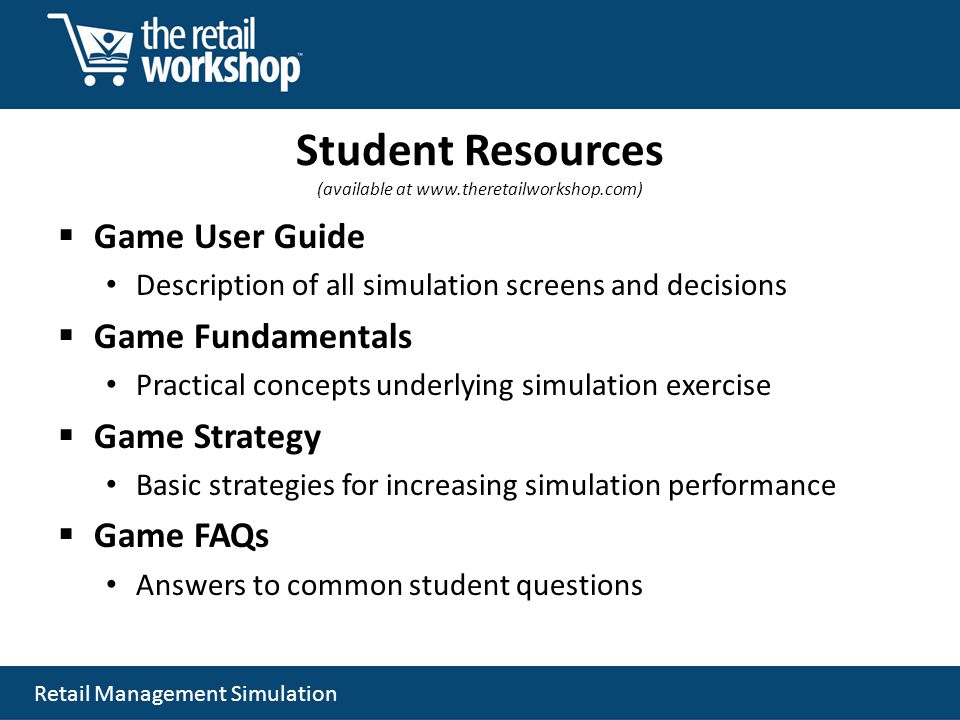 Retail Management Simulation Student Resources (available at www.theretailworkshop.com) Game User Guide Description of all simulation screens and deci