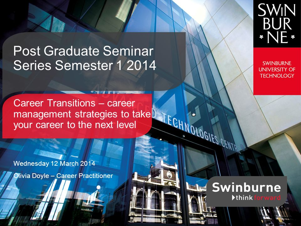 Career Transitions – career management strategies to take your career to the next level Wednesday 12 March 2014 Olivia Doyle – Career Practitioner Post Graduate Seminar Series Semester 1 2014