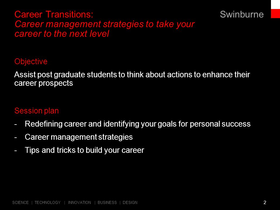 Swinburne SCIENCE | TECHNOLOGY | INNOVATION | BUSINESS | DESIGN Career Transitions: Career management strategies to take your career to the next level 2 Objective Assist post graduate students to think about actions to enhance their career prospects Session plan -Redefining career and identifying your goals for personal success -Career management strategies -Tips and tricks to build your career