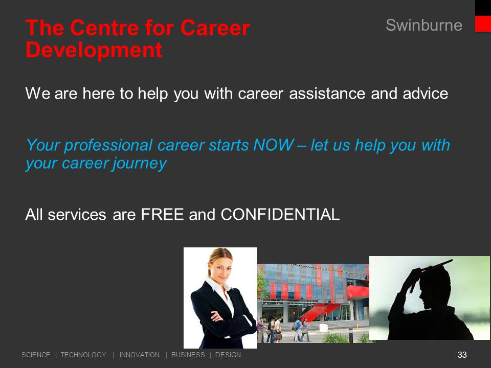 Swinburne SCIENCE | TECHNOLOGY | INNOVATION | BUSINESS | DESIGN 33 The Centre for Career Development We are here to help you with career assistance and advice Your professional career starts NOW – let us help you with your career journey All services are FREE and CONFIDENTIAL