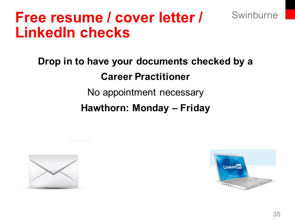Swinburne 35 Free resume / cover letter / LinkedIn checks Drop in to have your documents checked by a Career Practitioner No appointment necessary Hawthorn: Monday – Friday
