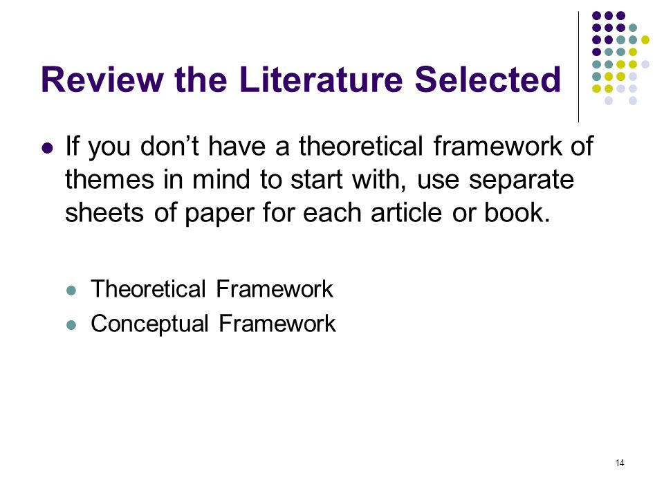 Review the Literature Selected If you dont have a theoretical framework of themes in mind to start with, use separate sheets of paper for each article