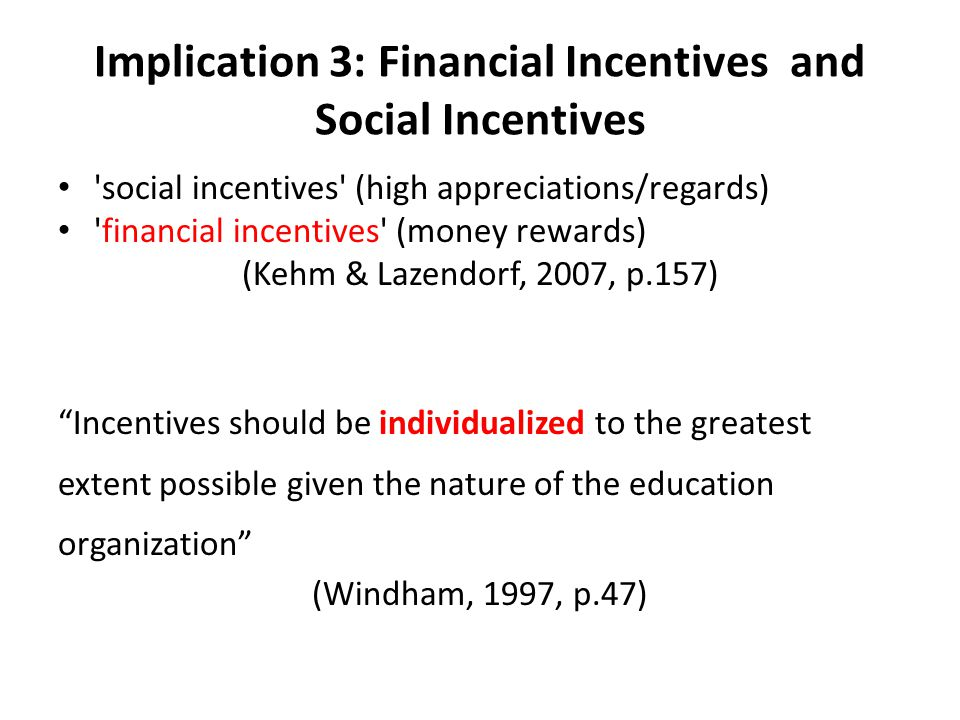 Implication 3: Financial Incentives and Social Incentives social incentives (high appreciations/regards) financial incentives (money rewards) (Kehm & Lazendorf, 2007, p.157) Incentives should be individualized to the greatest extent possible given the nature of the education organization (Windham, 1997, p.47)