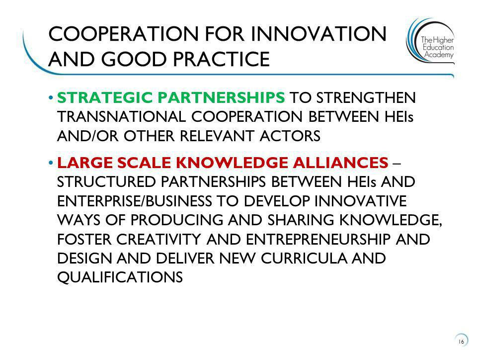 STRATEGIC PARTNERSHIPS TO STRENGTHEN TRANSNATIONAL COOPERATION BETWEEN HEIs AND/OR OTHER RELEVANT ACTORS LARGE SCALE KNOWLEDGE ALLIANCES – STRUCTURED PARTNERSHIPS BETWEEN HEIs AND ENTERPRISE/BUSINESS TO DEVELOP INNOVATIVE WAYS OF PRODUCING AND SHARING KNOWLEDGE, FOSTER CREATIVITY AND ENTREPRENEURSHIP AND DESIGN AND DELIVER NEW CURRICULA AND QUALIFICATIONS 16 COOPERATION FOR INNOVATION AND GOOD PRACTICE