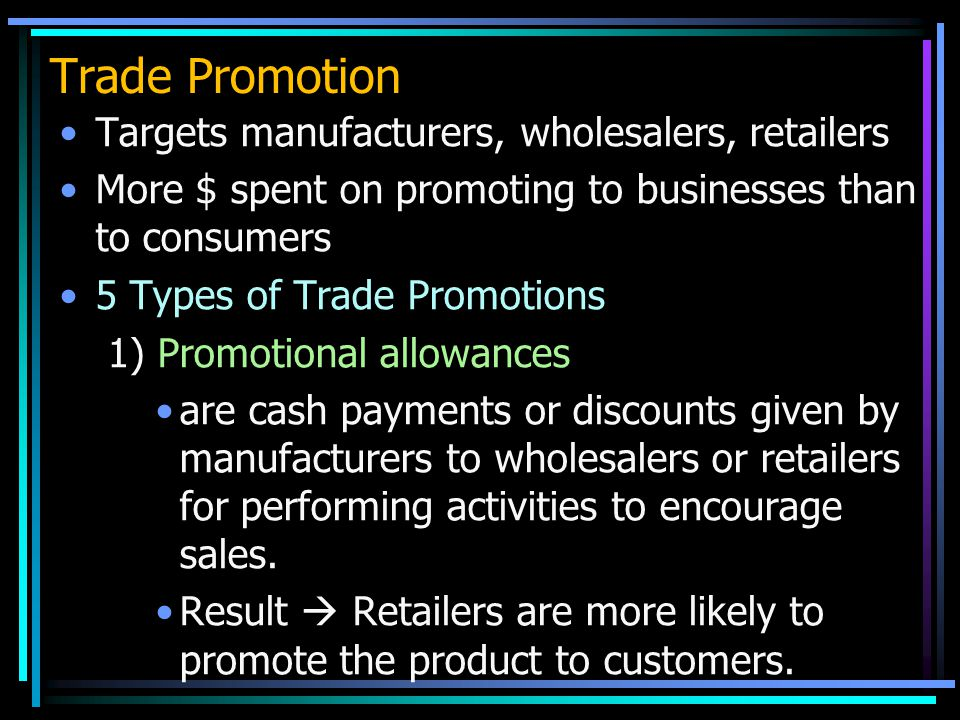 Trade Promotion Targets manufacturers, wholesalers, retailers More $ spent on promoting to businesses than to consumers 5 Types of Trade Promotions 1) Promotional allowances are cash payments or discounts given by manufacturers to wholesalers or retailers for performing activities to encourage sales.