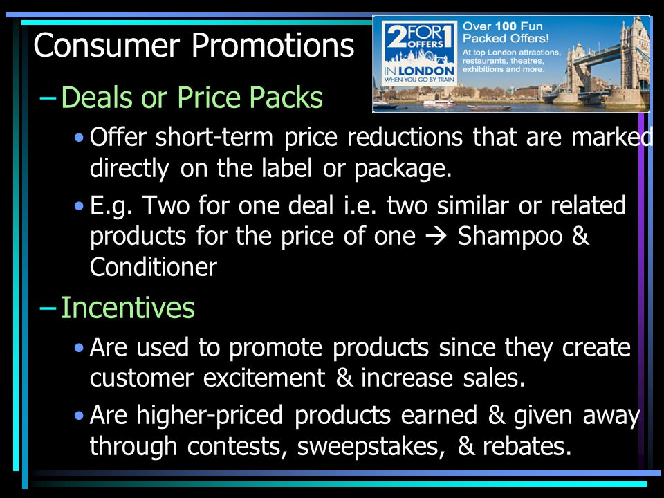 Consumer Promotions –Deals or Price Packs Offer short-term price reductions that are marked directly on the label or package.