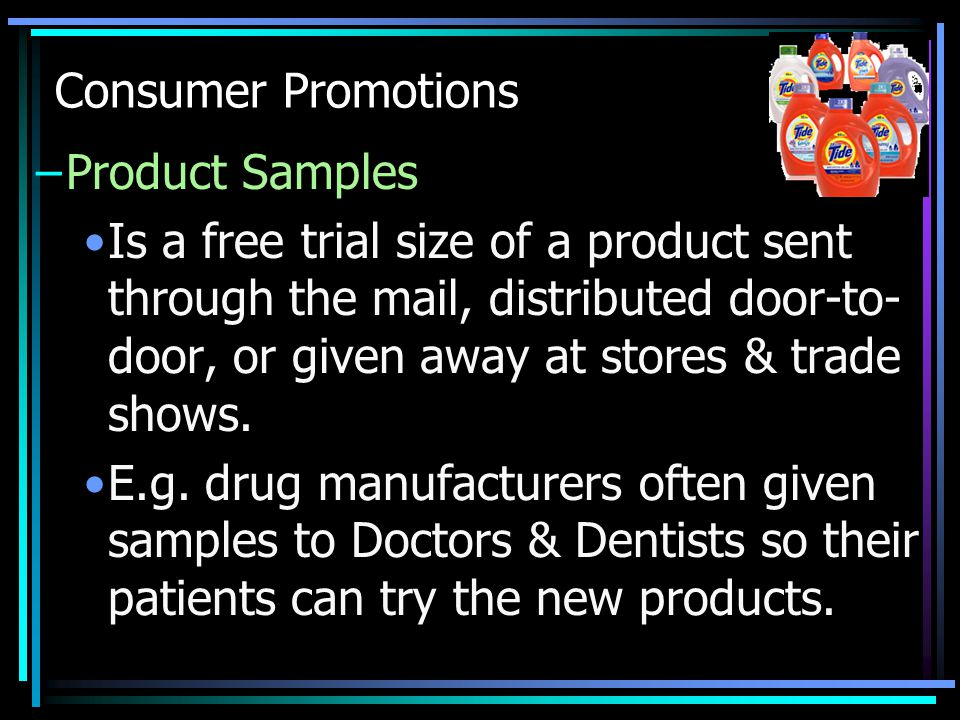 Consumer Promotions –Product Samples Is a free trial size of a product sent through the mail, distributed door-to- door, or given away at stores & trade shows.