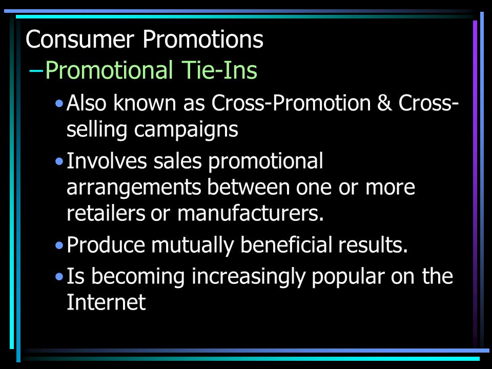 Consumer Promotions –Promotional Tie-Ins Also known as Cross-Promotion & Cross- selling campaigns Involves sales promotional arrangements between one or more retailers or manufacturers.