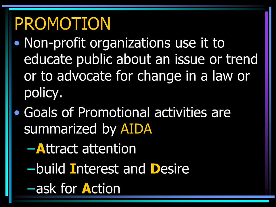 PROMOTION Non-profit organizations use it to educate public about an issue or trend or to advocate for change in a law or policy.