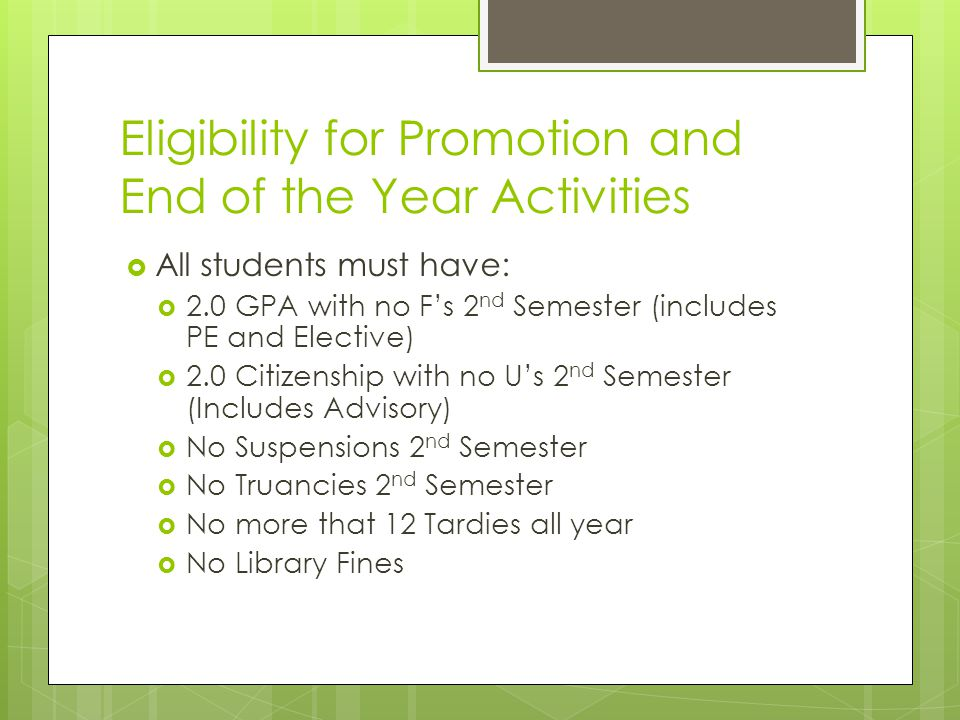 Eligibility for Promotion and End of the Year Activities All students must have: 2.0 GPA with no Fs 2 nd Semester (includes PE and Elective) 2.0 Citizenship with no Us 2 nd Semester (Includes Advisory) No Suspensions 2 nd Semester No Truancies 2 nd Semester No more that 12 Tardies all year No Library Fines