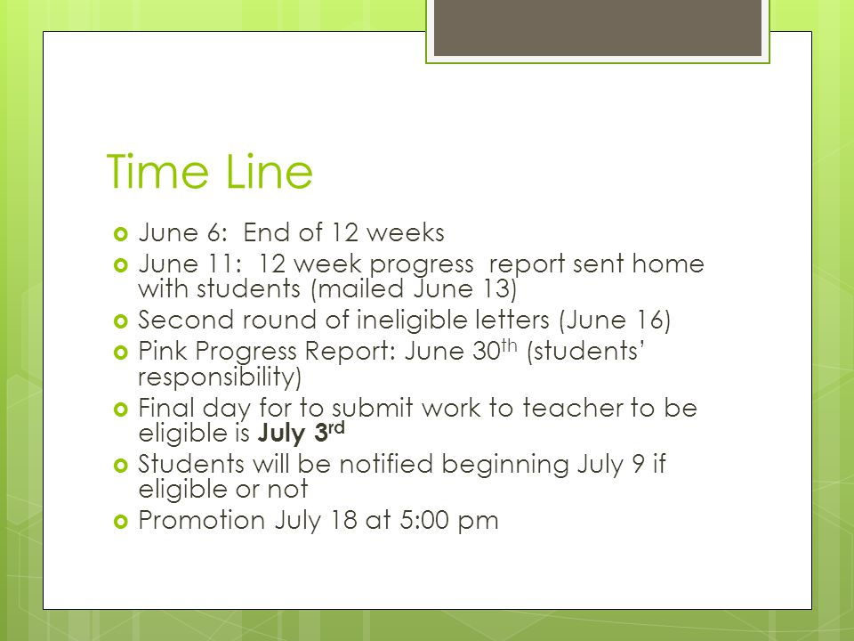 Time Line June 6: End of 12 weeks June 11: 12 week progress report sent home with students (mailed June 13) Second round of ineligible letters (June 16) Pink Progress Report: June 30 th (students responsibility) Final day for to submit work to teacher to be eligible is July 3 rd Students will be notified beginning July 9 if eligible or not Promotion July 18 at 5:00 pm