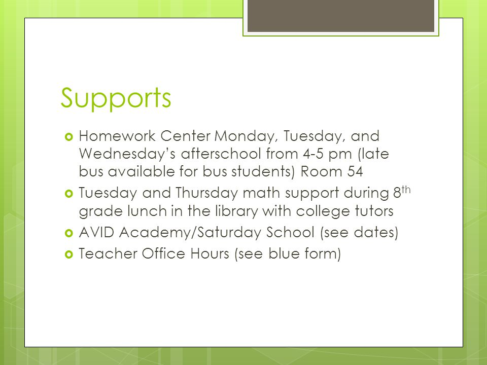 Supports Homework Center Monday, Tuesday, and Wednesdays afterschool from 4-5 pm (late bus available for bus students) Room 54 Tuesday and Thursday math support during 8 th grade lunch in the library with college tutors AVID Academy/Saturday School (see dates) Teacher Office Hours (see blue form)