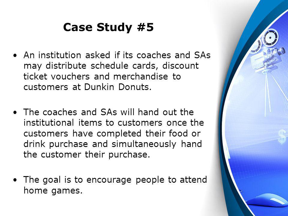 Case Study #5 An institution asked if its coaches and SAs may distribute schedule cards, discount ticket vouchers and merchandise to customers at Dunk
