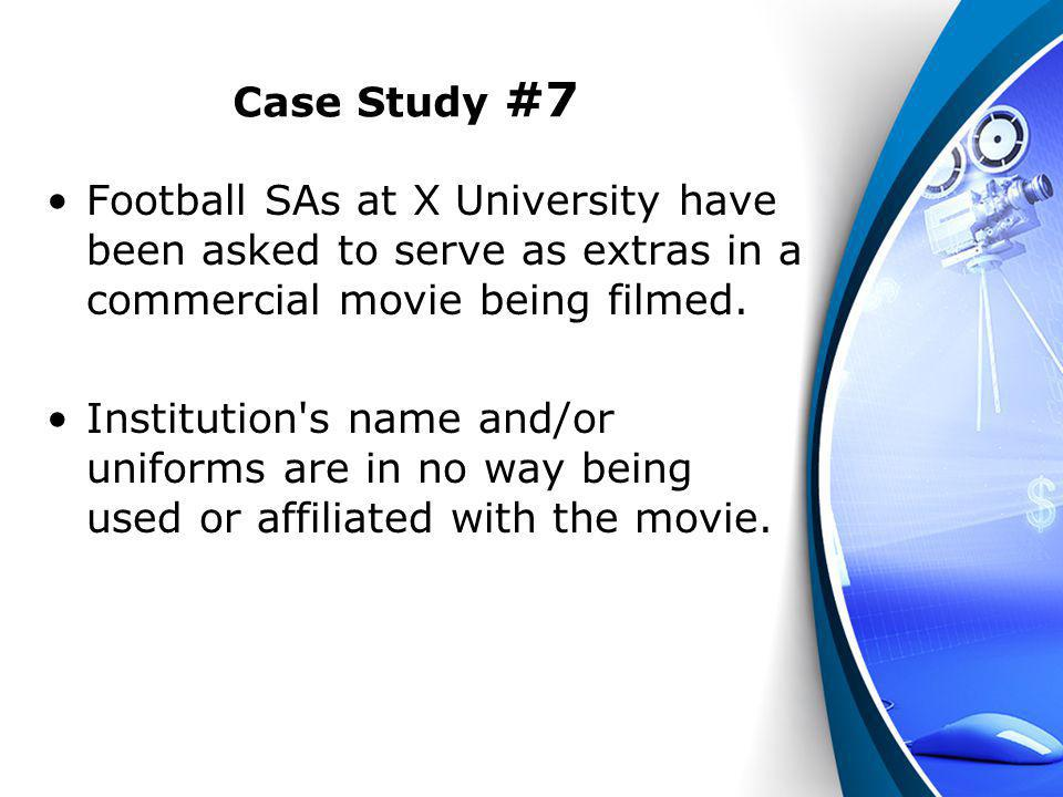 Case Study #7 Football SAs at X University have been asked to serve as extras in a commercial movie being filmed. Institution's name and/or uniforms a