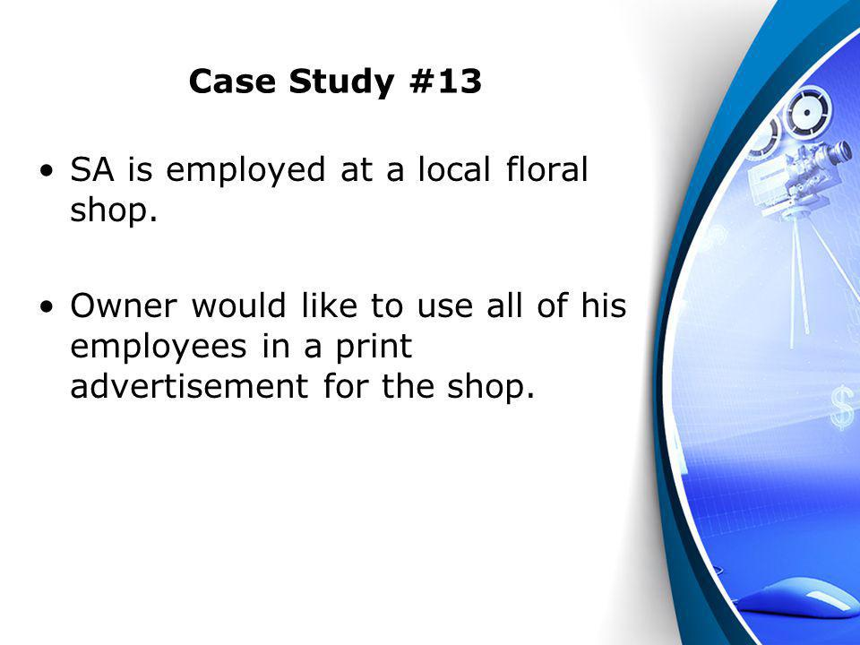 Case Study #13 SA is employed at a local floral shop. Owner would like to use all of his employees in a print advertisement for the shop.