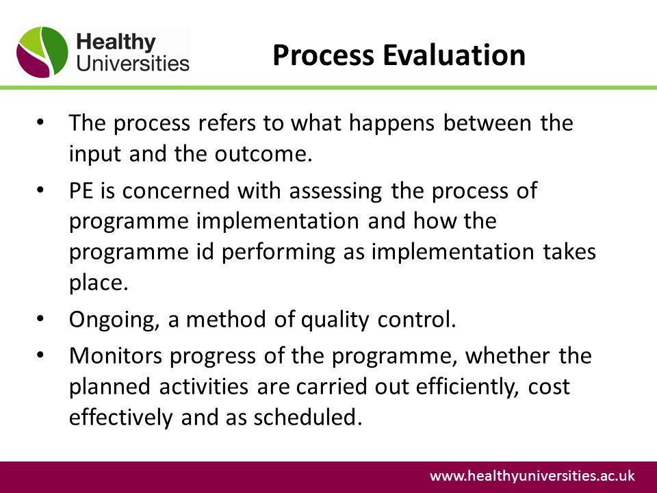 Process Evaluation www.healthyuniversities.ac.uk The process refers to what happens between the input and the outcome.