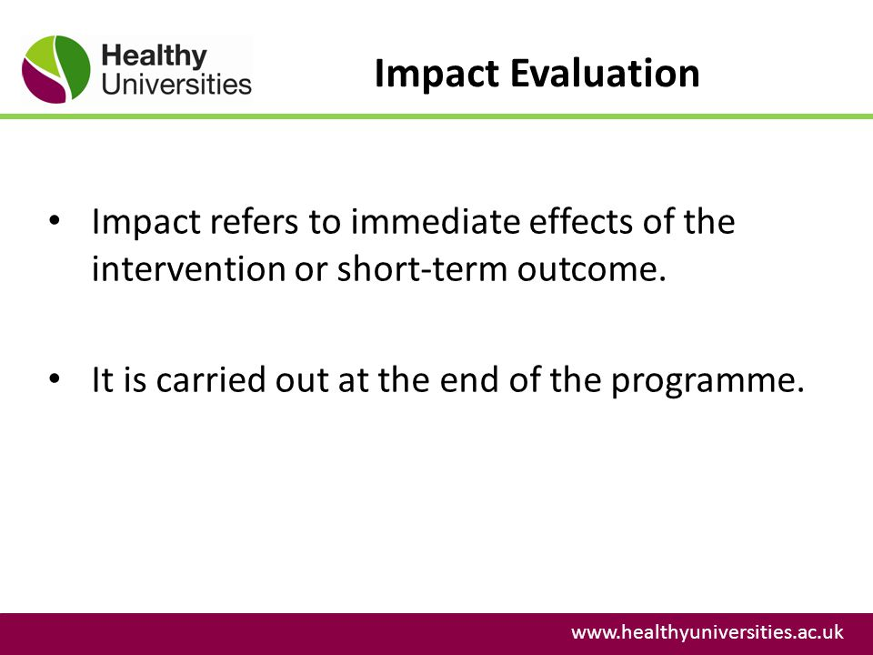 Impact Evaluation www.healthyuniversities.ac.uk Impact refers to immediate effects of the intervention or short-term outcome. It is carried out at the