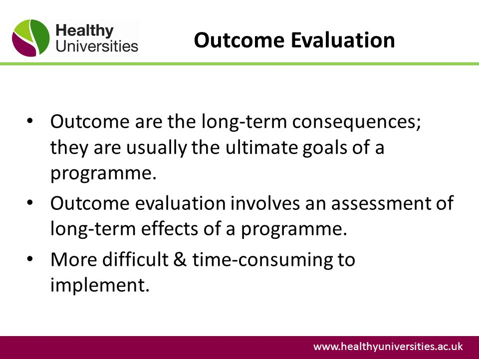 Outcome Evaluation www.healthyuniversities.ac.uk Outcome are the long-term consequences; they are usually the ultimate goals of a programme. Outcome e