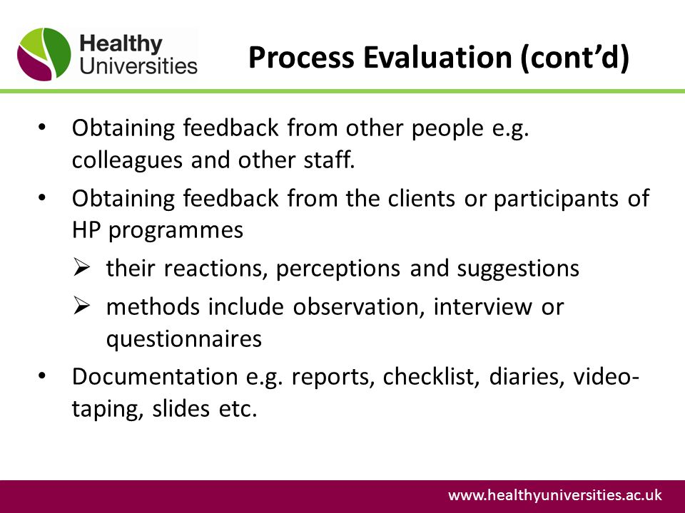 Process Evaluation (contd) www.healthyuniversities.ac.uk Obtaining feedback from other people e.g. colleagues and other staff. Obtaining feedback from
