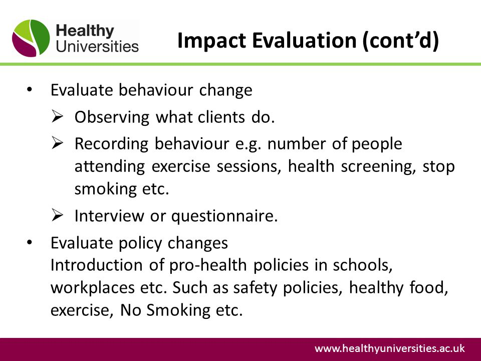 Impact Evaluation (contd) www.healthyuniversities.ac.uk Evaluate behaviour change Observing what clients do. Recording behaviour e.g. number of people