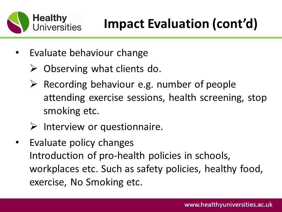 Impact Evaluation (contd) www.healthyuniversities.ac.uk Evaluate behaviour change Observing what clients do.